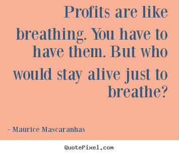 Profits are like breathing. you have to have them... Maurice Mascaranhas top life quotes