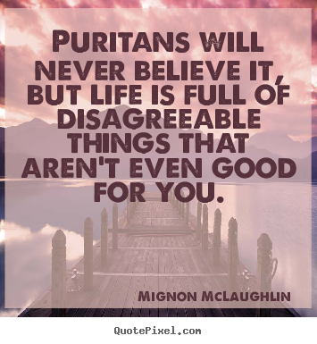 Mignon McLaughlin image quotes - Puritans will never believe it, but life is full of disagreeable.. - Life sayings
