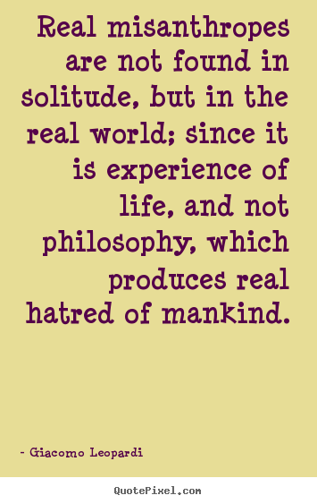 Real misanthropes are not found in solitude,.. Giacomo Leopardi best life quote