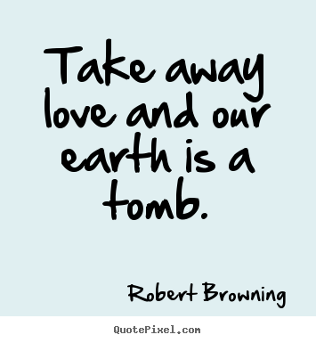 Robert Browning picture quotes - Take away love and our earth is a tomb. - Life quotes