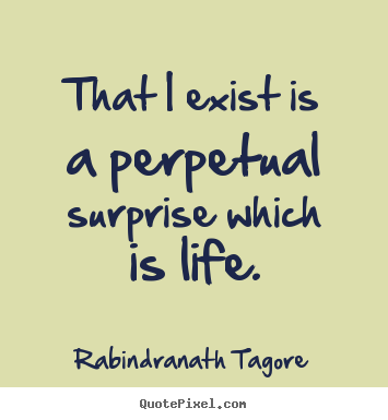Life quotes - That i exist is a perpetual surprise which is life.