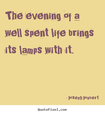 The evening of a well spent life brings its lamps with.. Joseph Joubert famous life quotes