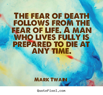 Life quotes - The fear of death follows from the fear of life. a man who lives fully..