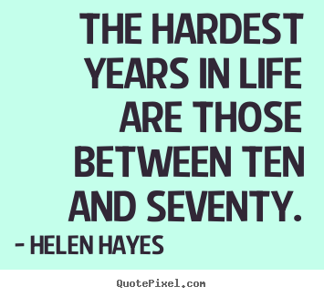 Helen Hayes picture quotes - The hardest years in life are those between.. - Life quotes