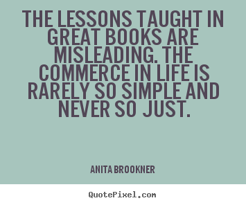 Life quote - The lessons taught in great books are misleading. the commerce..
