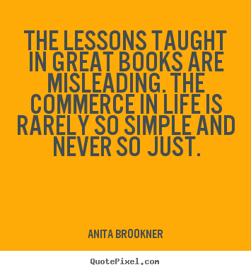 The lessons taught in great books are misleading. the commerce.. Anita Brookner popular life quote