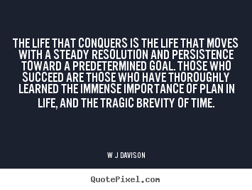 The life that conquers is the life that moves with a steady.. W J Davison great life quotes