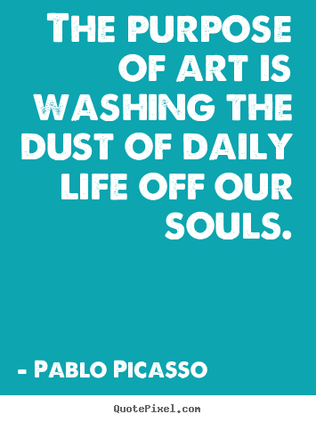 Life quotes - The purpose of art is washing the dust of daily..