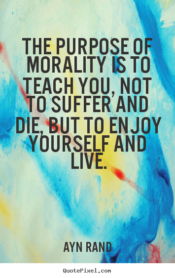 The purpose of morality is to teach you, not to suffer and die, but.. Ayn Rand popular life quotes