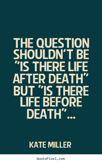 "Quote about life - The question shouldn't be ""is there life after death"".."