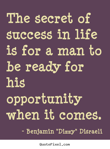 "Benjamin ""Dizzy"" Disraeli image quote - The secret of success in life is for a man to be ready for his.. - Life quotes"