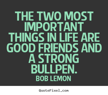 Bob Lemon picture quote - The two most important things in life are good friends and a strong.. - Life quote