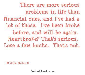 Create picture quotes about life - There are more serious problems in life than financial..