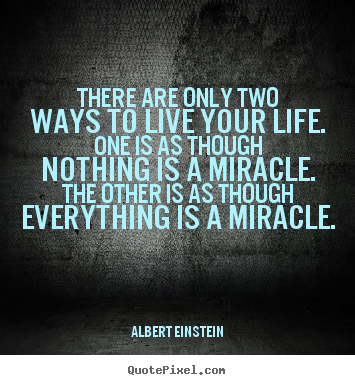 There are only two ways to live your life. one is as though.. Albert Einstein  life quotes