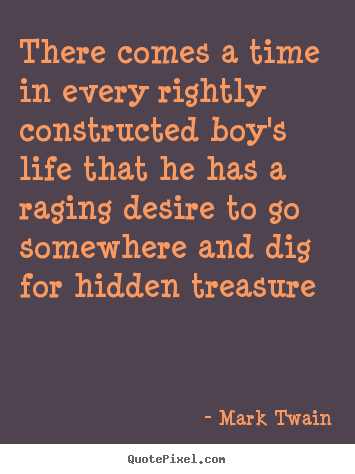 Create your own image quotes about life - There comes a time in every rightly constructed boy's life that..