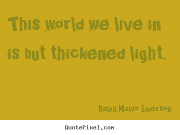 Ralph Waldo Emerson picture quote - This world we live in is but thickened light. - Life sayings