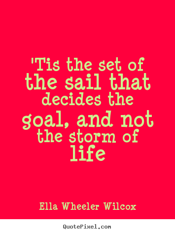Quotes about life - 'tis the set of the sail that decides the goal, and not the storm..