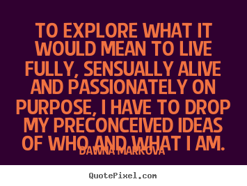 Make picture quotes about life - To explore what it would mean to live fully, sensually alive and..