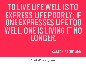 Quote about life - To live life well is to express life poorly; if one expresses..