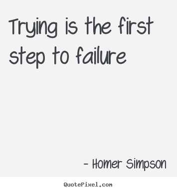 Homer Simpson picture quote - Trying is the first step to failure - Life quotes