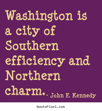 Washington is a city of southern efficiency and northern charm. John F. Kennedy good life quotes
