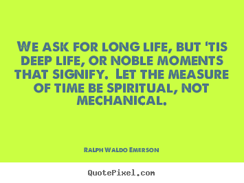 Make custom picture quote about life - We ask for long life, but 'tis deep life, or noble moments..