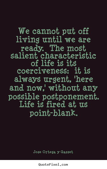 Make custom picture quotes about life - We cannot put off living until we are ready. the most salient characteristic..