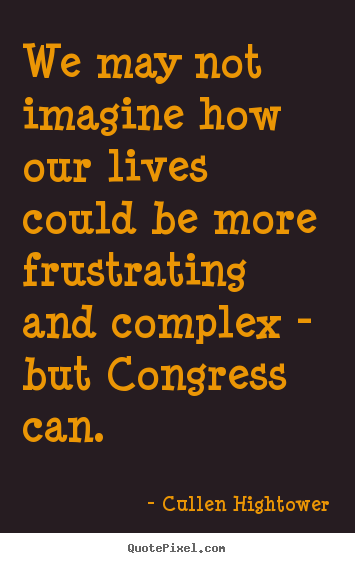 Cullen Hightower picture sayings - We may not imagine how our lives could be more frustrating and complex.. - Life quotes