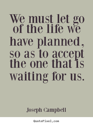 Joseph Campbell picture quotes - We must let go of the life we have planned, so as to accept.. - Life quote