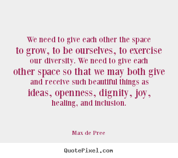 Design picture quotes about life - We need to give each other the space to grow, to be ourselves, to exercise..
