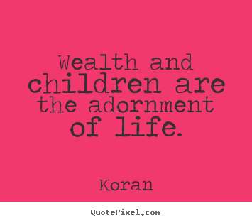 Life quotes - Wealth and children are the adornment of life.