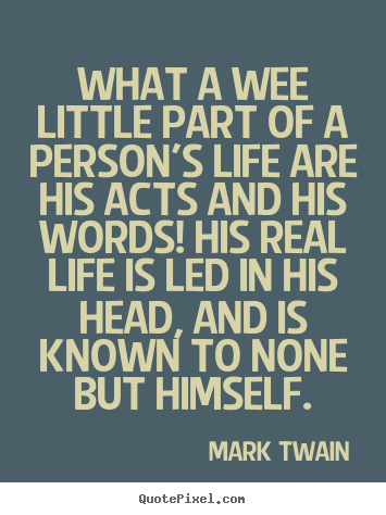 Life quotes - What a wee little part of a person's life are his acts and his words!..