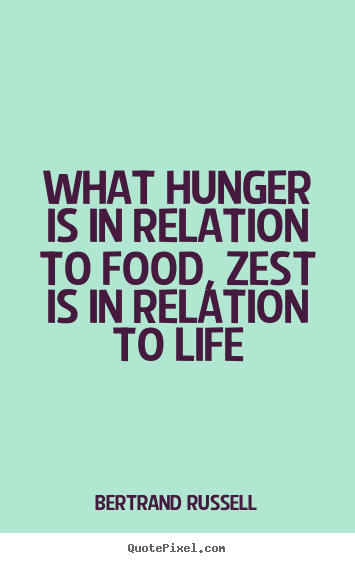 Life quotes - What hunger is in relation to food, zest..