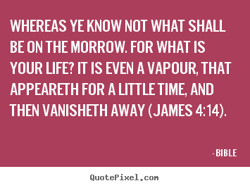 Bible picture quotes - Whereas ye know not what shall be on the morrow. for what is your.. - Life quotes