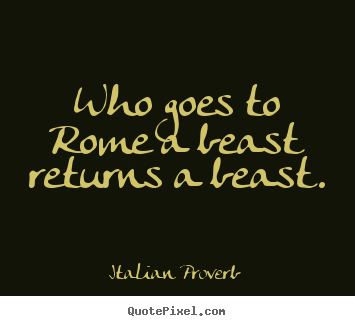 Life quote - Who goes to rome a beast returns a beast.