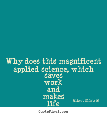 Life quotes - Why does this magnificent applied science, which saves work..