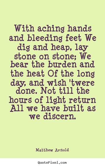 Quotes about life - With aching hands and bleeding feet we dig and heap,..
