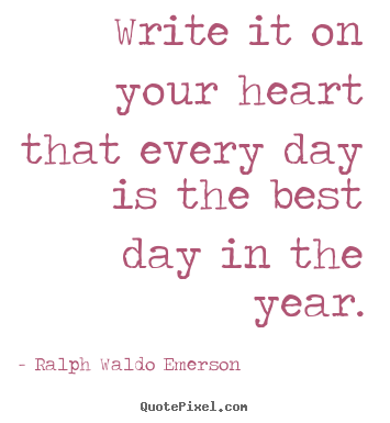 Ralph Waldo Emerson poster quotes - Write it on your heart that every day is the best.. - Life quotes