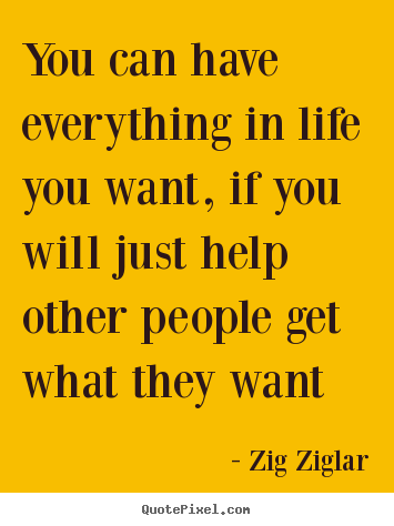 Zig Ziglar picture quote - You can have everything in life you want, if you will just help other.. - Life quotes