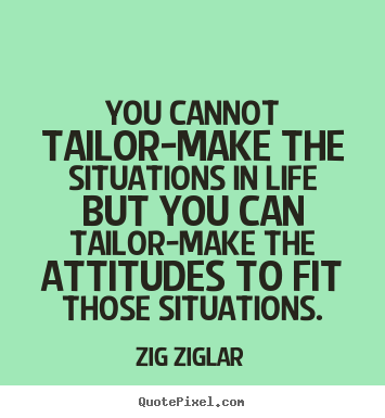 You cannot tailor-make the situations in life but you can tailor-make.. Zig Ziglar best life sayings