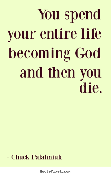 Quotes about life - You spend your entire life becoming god and then you die.