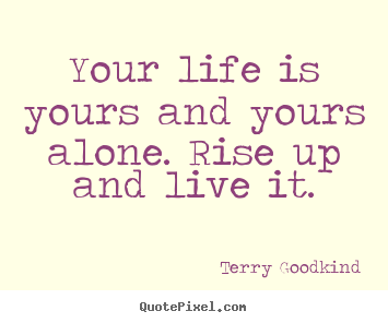 Your life is yours and yours alone. rise up.. Terry Goodkind popular life quote