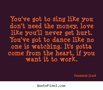Susannah Clark picture quote - You've got to sing like you don't need the money, love like you'll.. - Life quotes