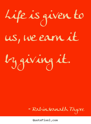 Life quote - Life is given to us, we earn it by giving it.