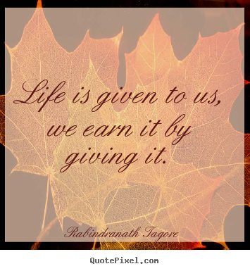 Design picture quotes about life - Life is given to us, we earn it by giving it.