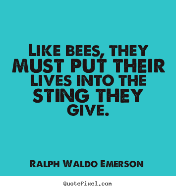 Like bees, they must put their lives into.. Ralph Waldo Emerson popular life quotes