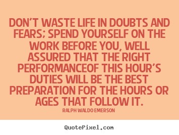 Life quote - Don't waste life in doubts and fears; spend yourself..