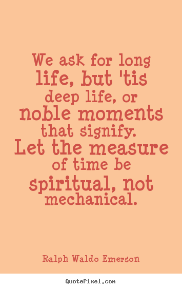 Quotes about life - We ask for long life, but 'tis deep life, or noble moments..