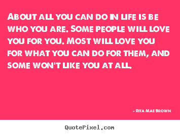 Rita Mae Brown picture quotes - About all you can do in life is be who you are. some.. - Life quotes