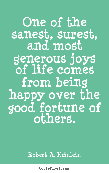 Robert A. Heinlein picture quotes - One of the sanest, surest, and most generous joys of life comes from being.. - Life quotes